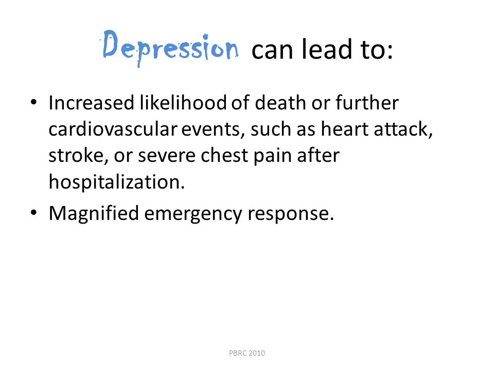 Depression can lead to: Increased likelihood of death or further cardiovascular events, such as heart attack, stroke, or severe chest pain after hospitalization.