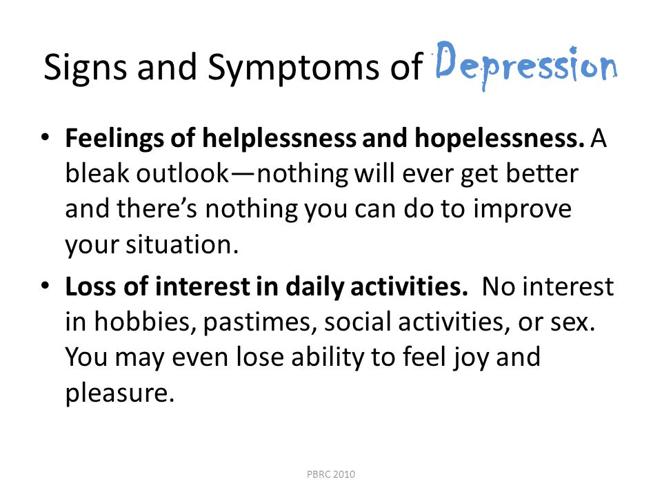 Signs and Symptoms of Depression Feelings of helplessness and hopelessness.