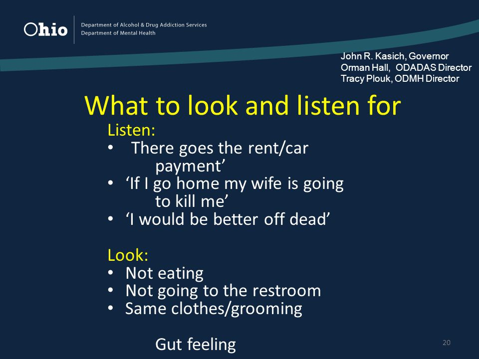 What to look and listen for 20 Listen: There goes the rent/car payment' 'If I go home my wife is going to kill me' 'I would be better off dead' Look: Not eating Not going to the restroom Same clothes/grooming Gut feeling John R.
