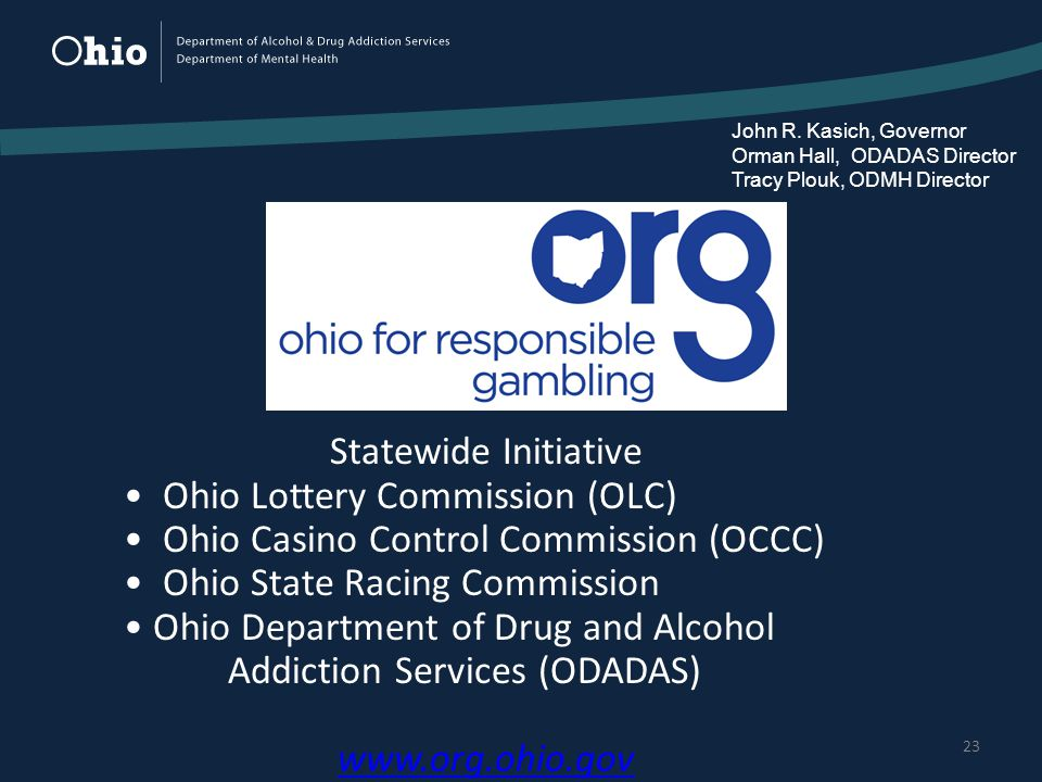 23 Statewide Initiative Ohio Lottery Commission (OLC) Ohio Casino Control Commission (OCCC) Ohio State Racing Commission Ohio Department of Drug and Alcohol Addiction Services (ODADAS)   John R.