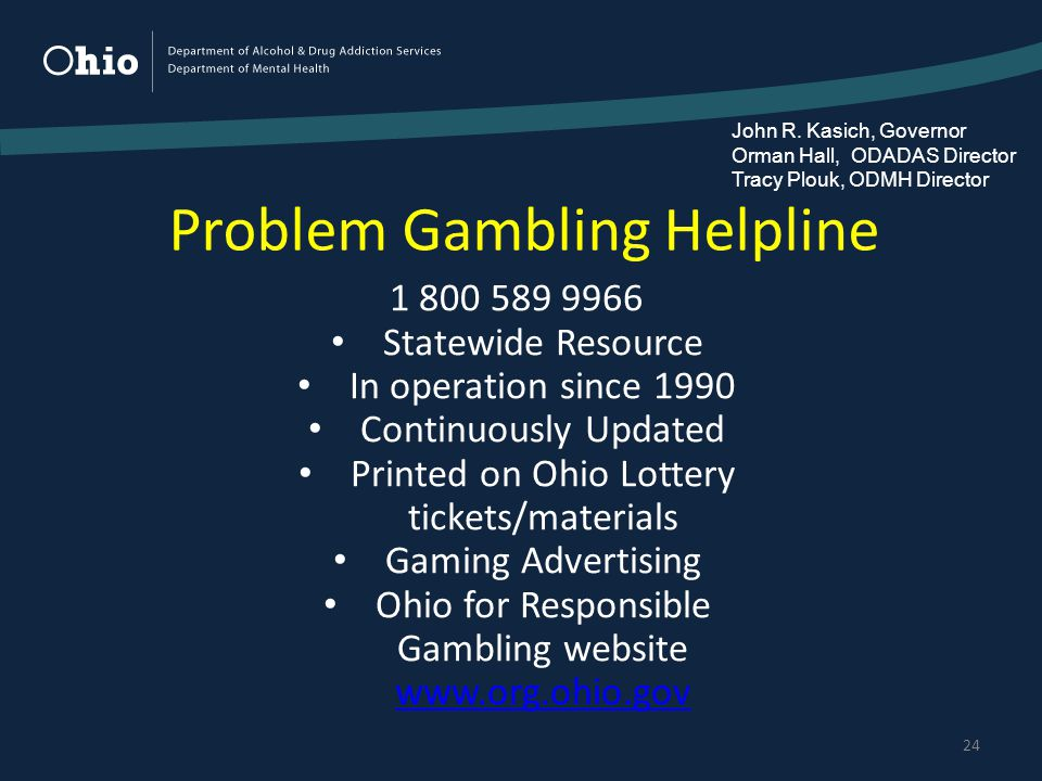Problem Gambling Helpline 24 1 800 589 9966 Statewide Resource In operation since 1990 Continuously Updated Printed on Ohio Lottery tickets/materials Gaming Advertising Ohio for Responsible Gambling website www.org.ohio.gov www.org.ohio.gov John R.