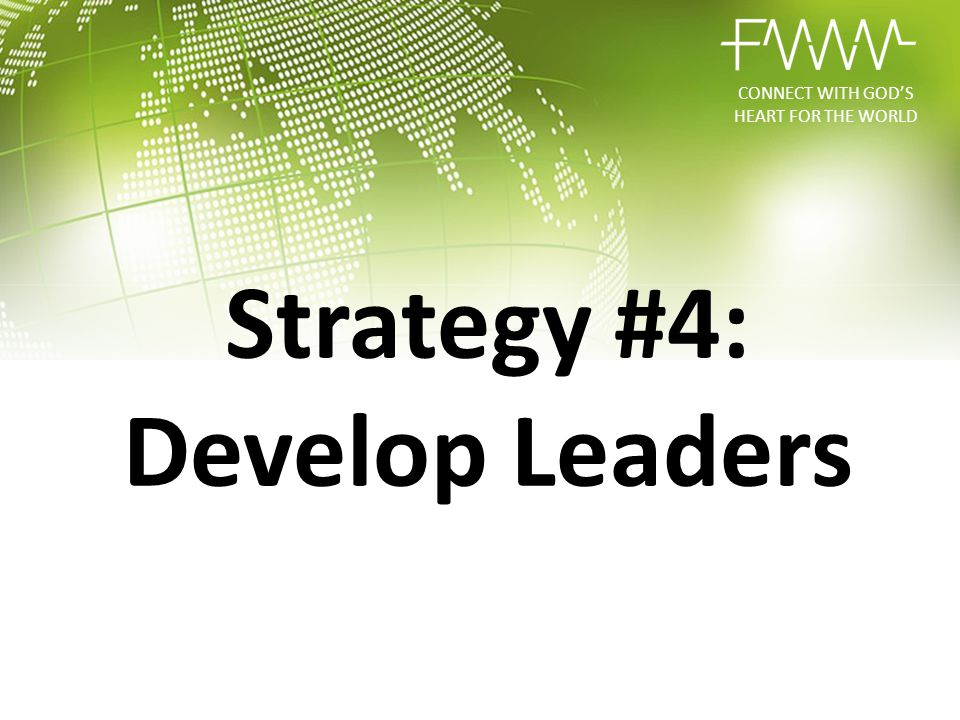 CONNECT WITH GOD'S HEART FOR THE WORLD Strategy #4: Develop Leaders