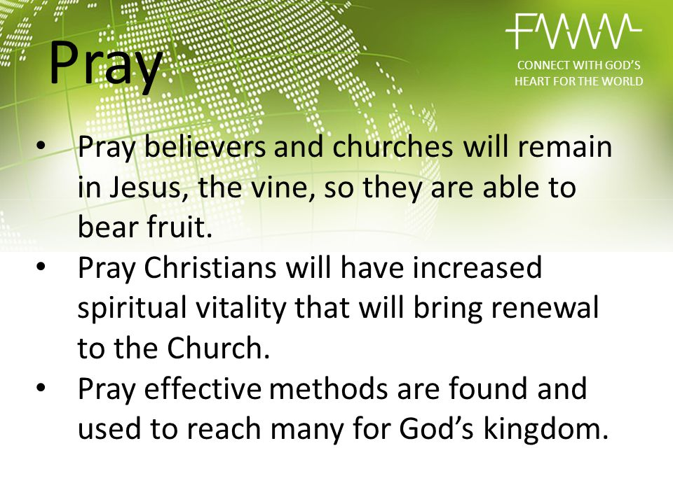 Pray believers and churches will remain in Jesus, the vine, so they are able to bear fruit. Pray Christians will have increased spiritual vitality tha