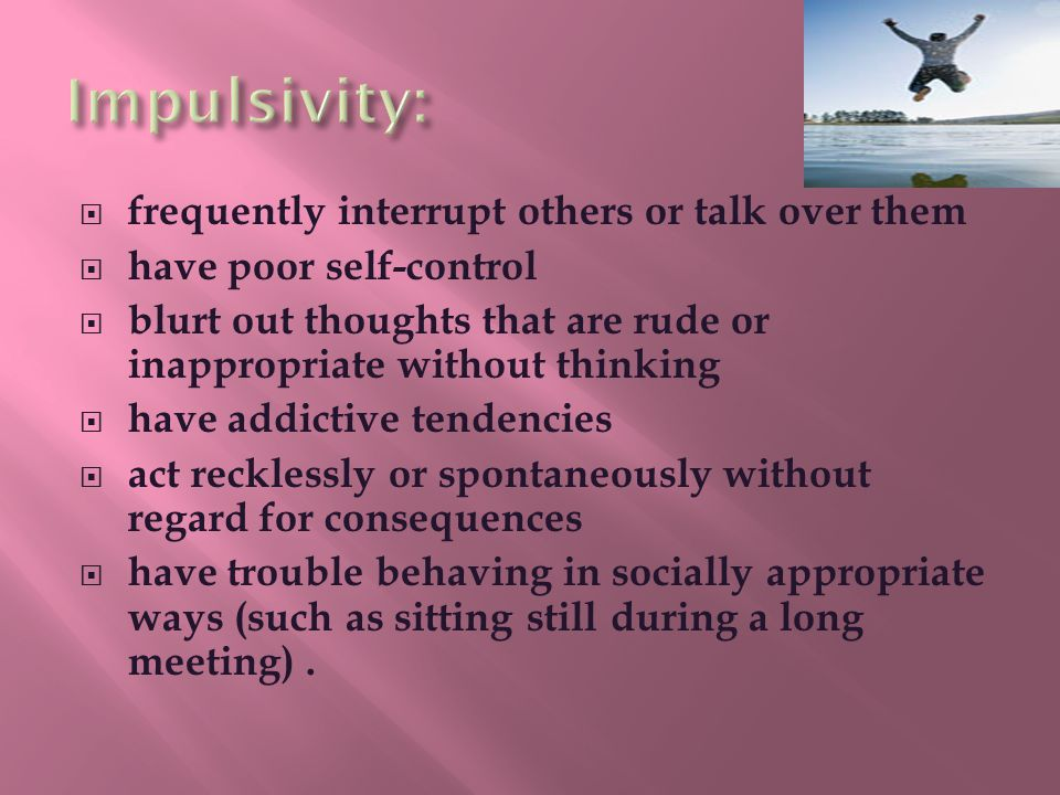  frequently interrupt others or talk over them  have poor self-control  blurt out thoughts that are rude or inappropriate without thinking  have addictive tendencies  act recklessly or spontaneously without regard for consequences  have trouble behaving in socially appropriate ways (such as sitting still during a long meeting).