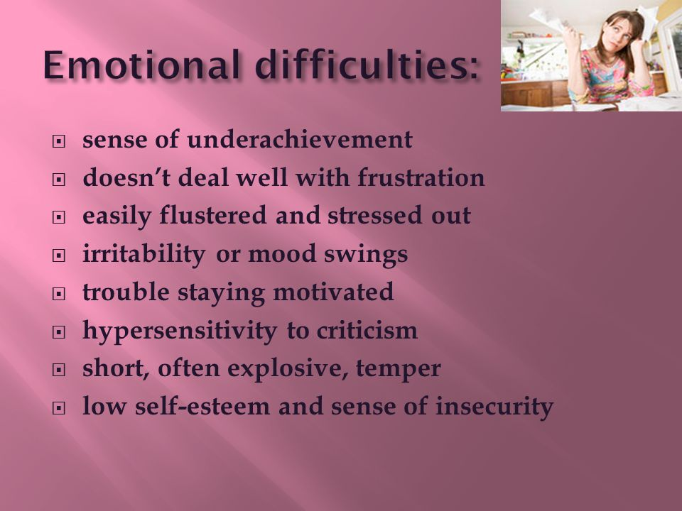  sense of underachievement  doesn't deal well with frustration  easily flustered and stressed out  irritability or mood swings  trouble staying motivated  hypersensitivity to criticism  short, often explosive, temper  low self-esteem and sense of insecurity