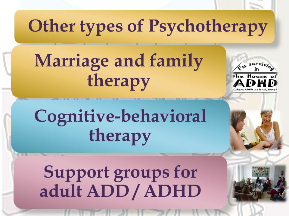 Other types of Psychotherapy Marriage and family therapy Cognitive-behavioral therapy Support groups for adult ADD / ADHD