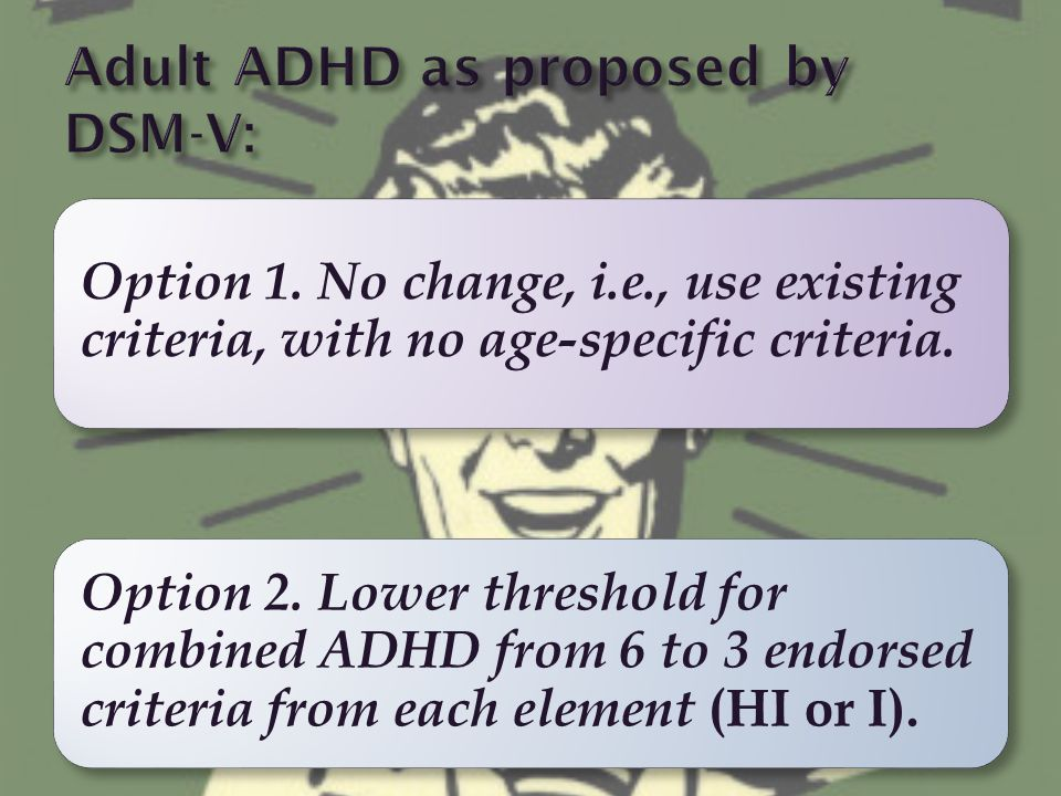 Option 1. No change, i.e., use existing criteria, with no age-specific criteria. Option 2. Lower threshold for combined ADHD from 6 to 3 endorsed crit