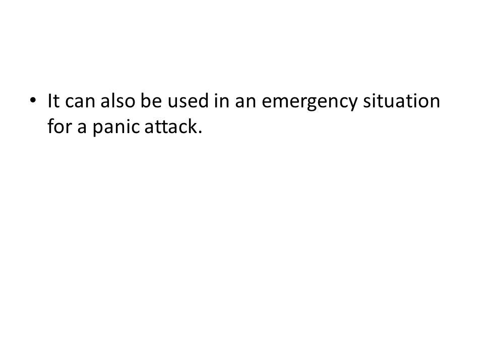 It can also be used in an emergency situation for a panic attack.