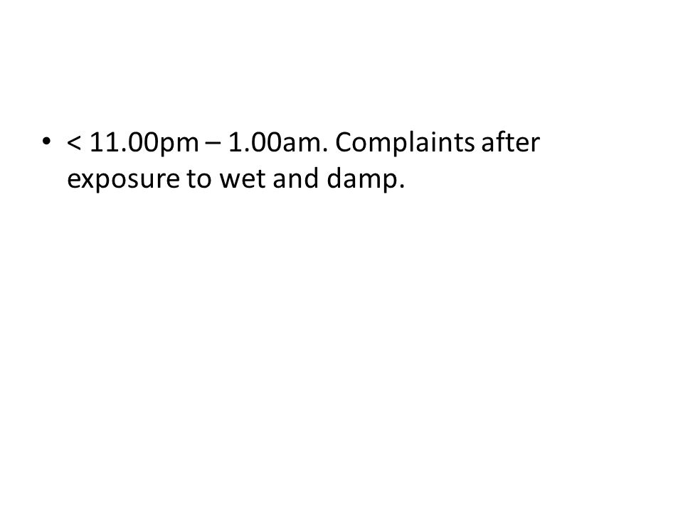 < 11.00pm – 1.00am. Complaints after exposure to wet and damp.