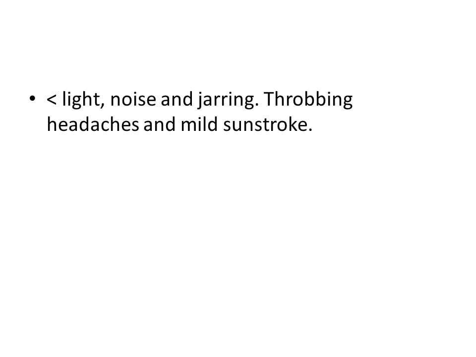 < light, noise and jarring. Throbbing headaches and mild sunstroke.