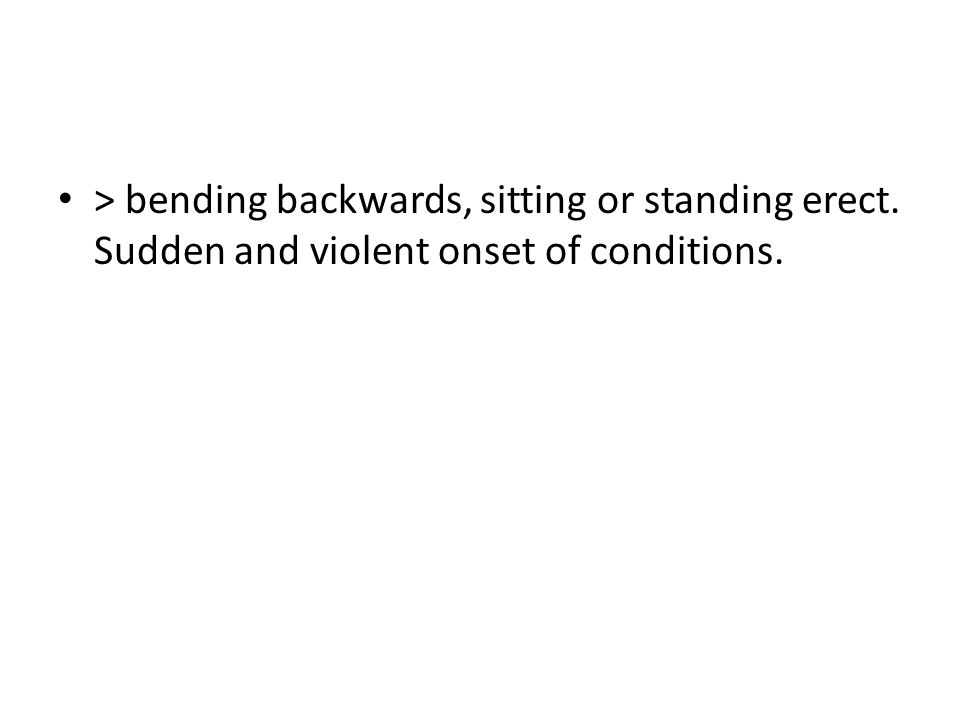 > bending backwards, sitting or standing erect. Sudden and violent onset of conditions.