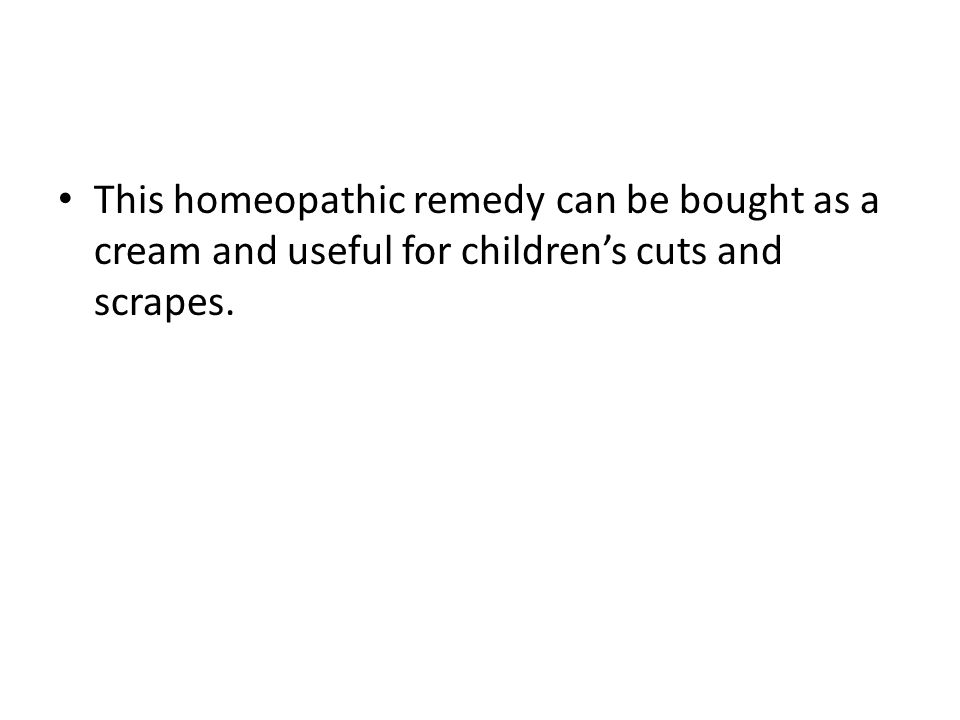 This homeopathic remedy can be bought as a cream and useful for children's cuts and scrapes.