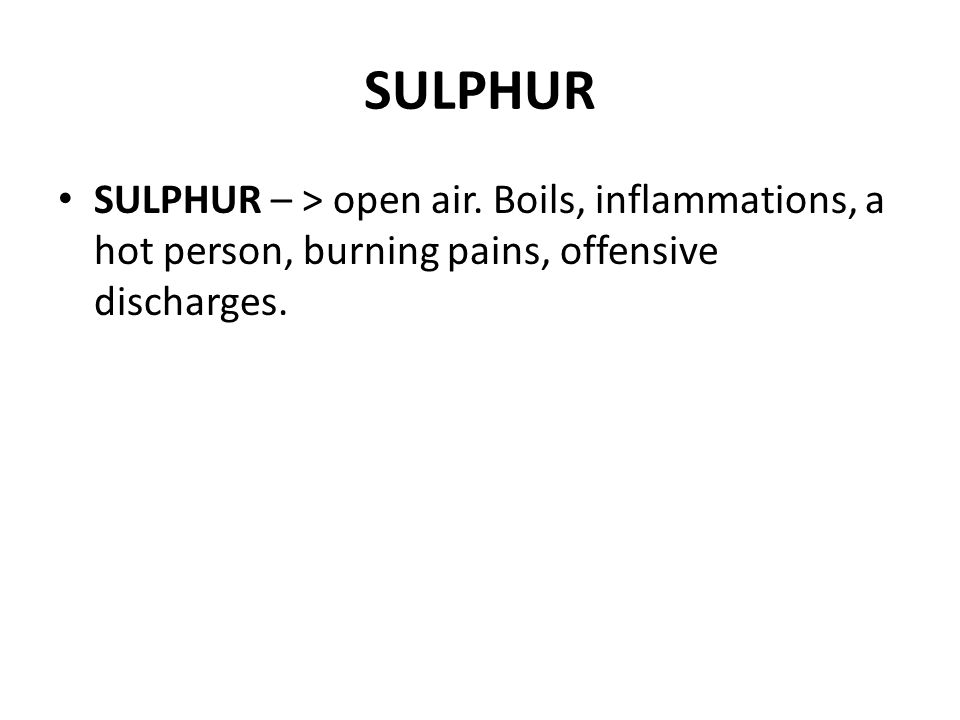 SULPHUR SULPHUR – > open air. Boils, inflammations, a hot person, burning pains, offensive discharges.