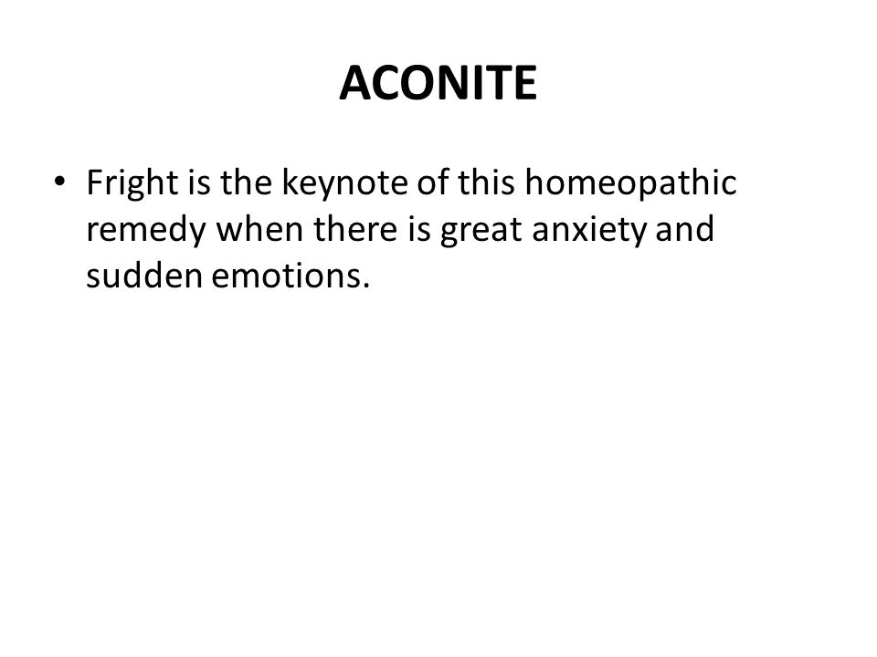 ACONITE Fright is the keynote of this homeopathic remedy when there is great anxiety and sudden emotions.