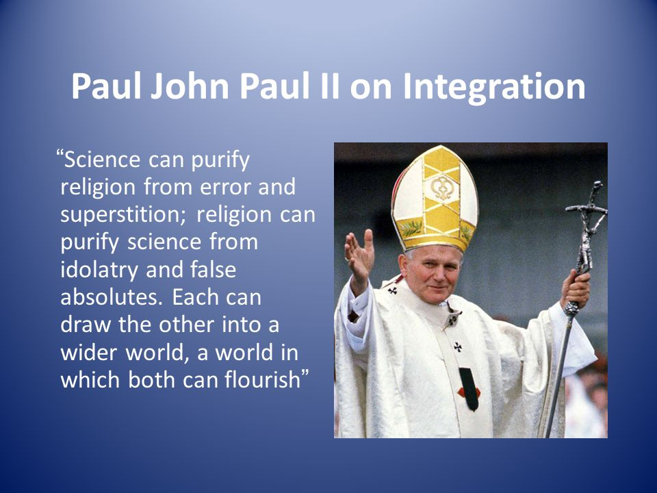 Paul John Paul II on Integration Science can purify religion from error and superstition; religion can purify science from idolatry and false absolutes.