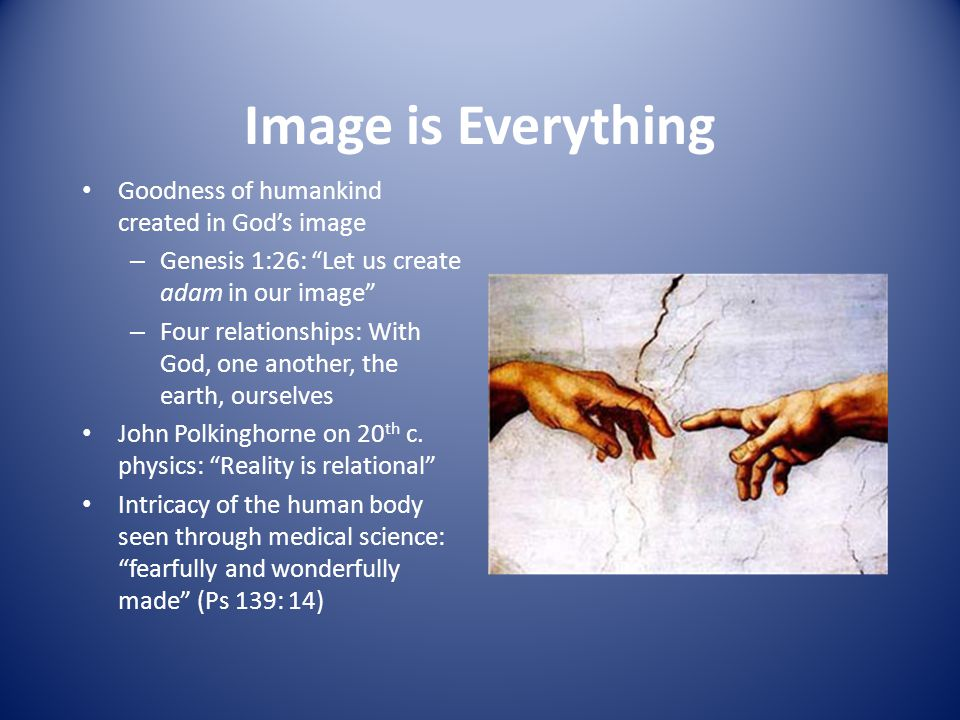 Image is Everything Goodness of humankind created in God's image – Genesis 1:26: Let us create adam in our image – Four relationships: With God, one another, the earth, ourselves John Polkinghorne on 20 th c.