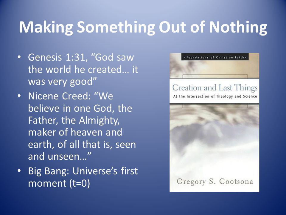 Making Something Out of Nothing Genesis 1:31, God saw the world he created… it was very good Nicene Creed: We believe in one God, the Father, the Almighty, maker of heaven and earth, of all that is, seen and unseen… Big Bang: Universe's first moment (t=0)