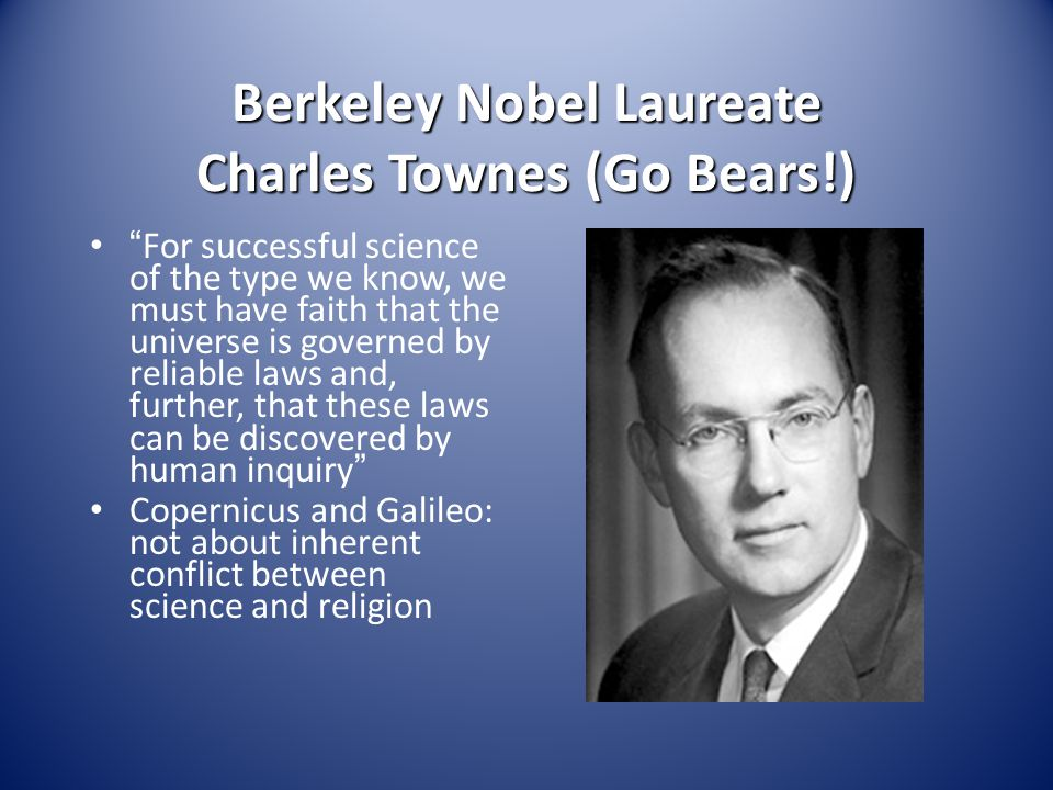 Berkeley Nobel Laureate Charles Townes (Go Bears!) For successful science of the type we know, we must have faith that the universe is governed by reliable laws and, further, that these laws can be discovered by human inquiry Copernicus and Galileo: not about inherent conflict between science and religion