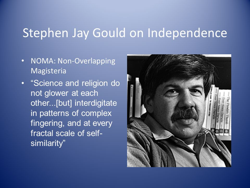 Stephen Jay Gould on Independence NOMA: Non-Overlapping Magisteria Science and religion do not glower at each other...[but] interdigitate in patterns of complex fingering, and at every fractal scale of self- similarity