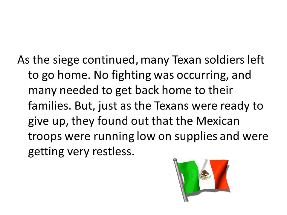As the siege continued, many Texan soldiers left to go home. No fighting was occurring, and many needed to get back home to their families. But, just
