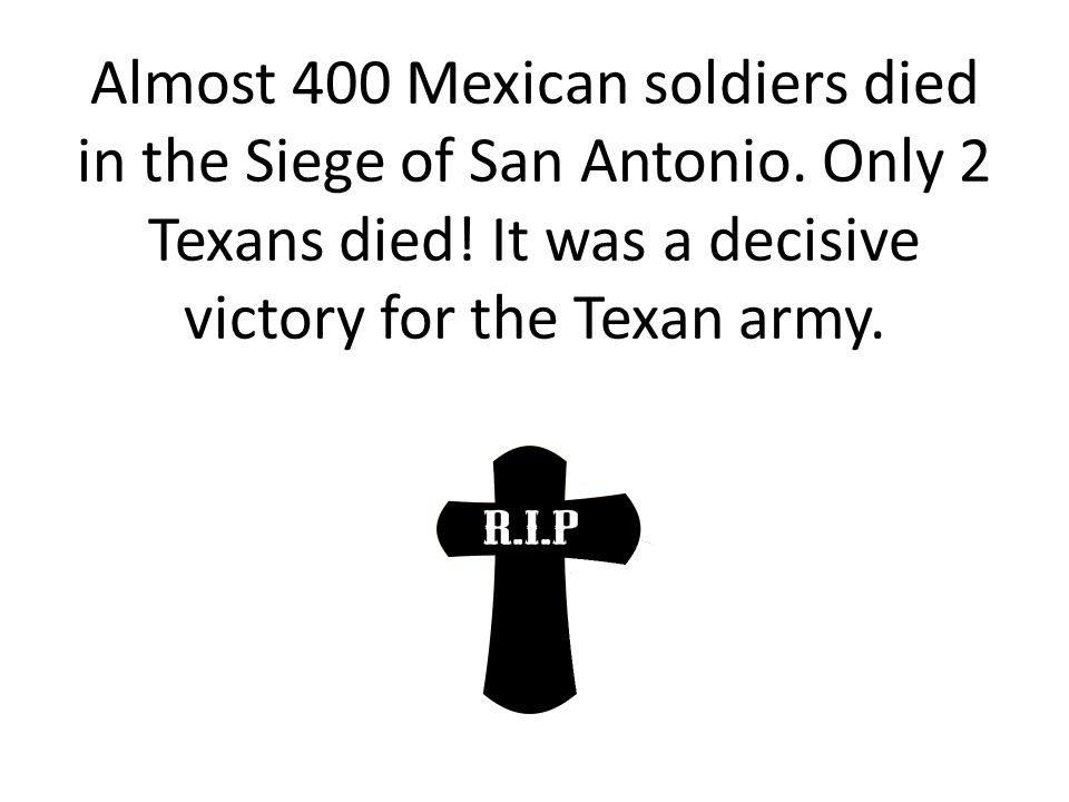Almost 400 Mexican soldiers died in the Siege of San Antonio. Only 2 Texans died! It was a decisive victory for the Texan army.
