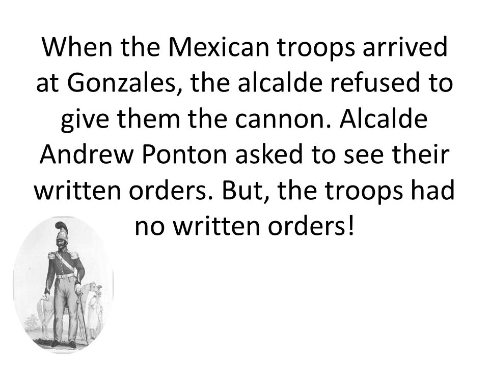When the Mexican troops arrived at Gonzales, the alcalde refused to give them the cannon. Alcalde Andrew Ponton asked to see their written orders. But