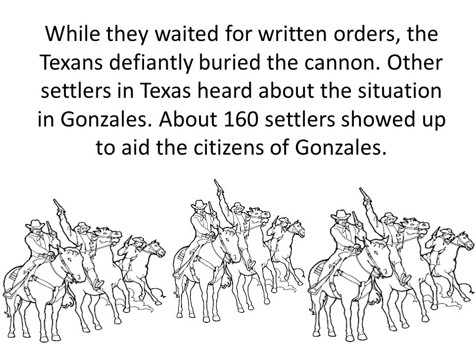 While they waited for written orders, the Texans defiantly buried the cannon. Other settlers in Texas heard about the situation in Gonzales. About 160