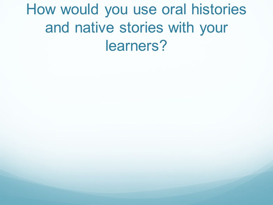 How would you use oral histories and native stories with your learners?