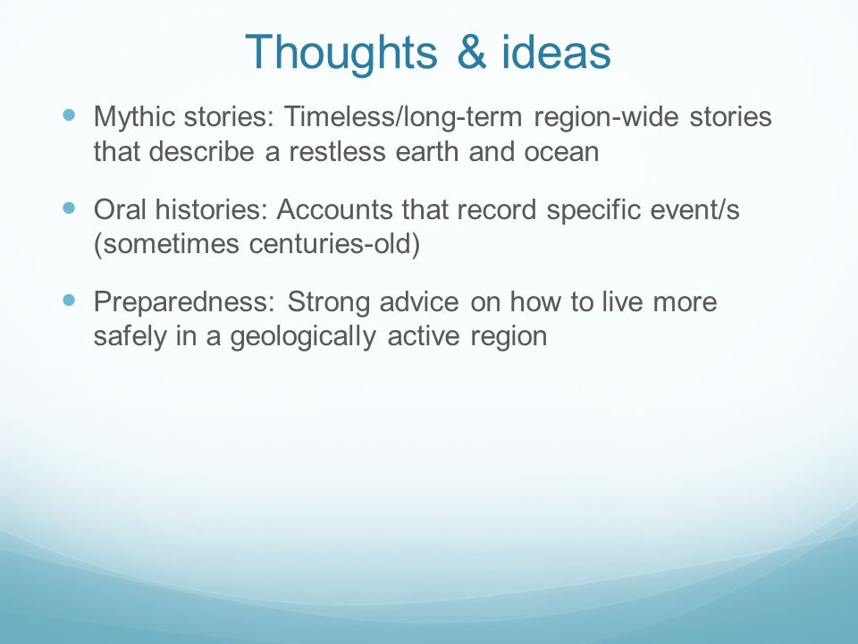 Thoughts & ideas Mythic stories: Timeless/long-term region-wide stories that describe a restless earth and ocean Oral histories: Accounts that record