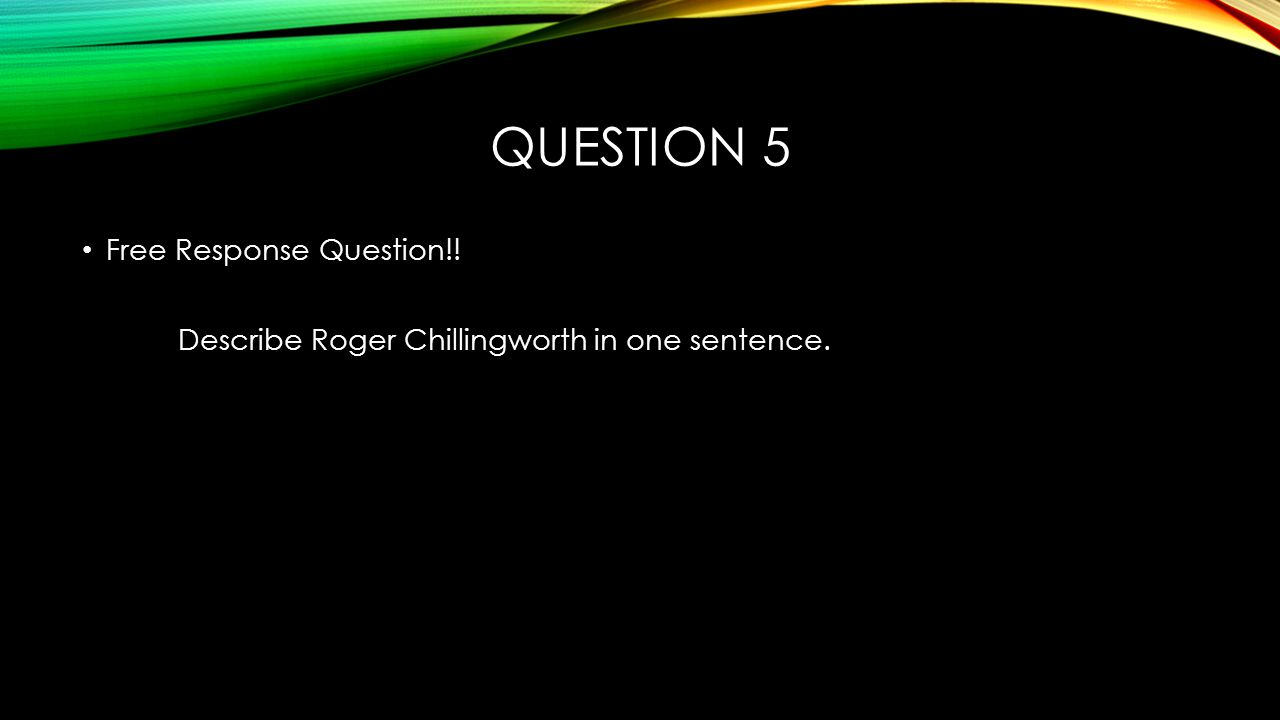 QUESTION 5 Free Response Question!! Describe Roger Chillingworth in one sentence.