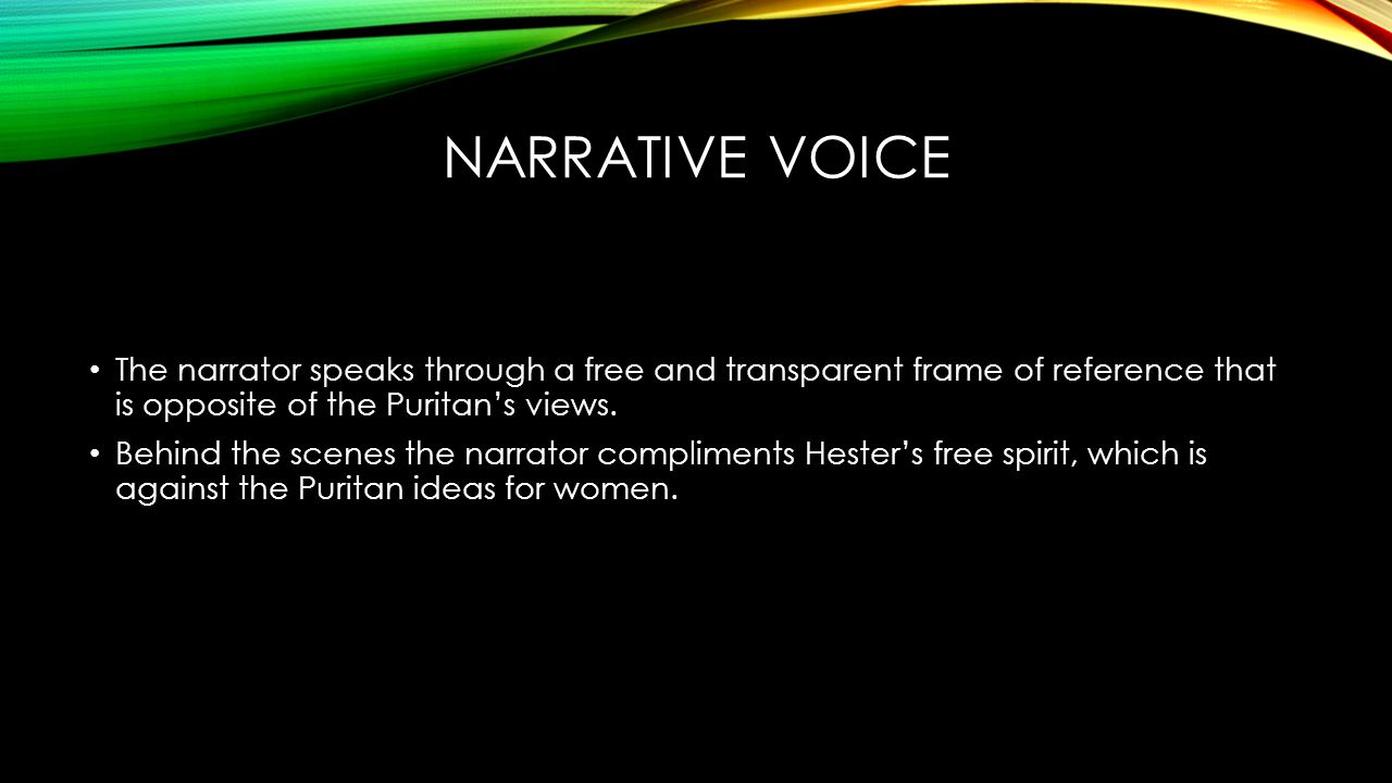 NARRATIVE VOICE The narrator speaks through a free and transparent frame of reference that is opposite of the Puritan's views.