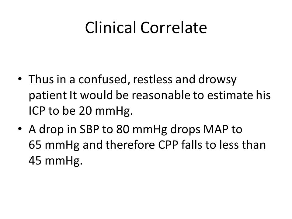 Clinical Correlate Thus in a confused, restless and drowsy patient It would be reasonable to estimate his ICP to be 20 mmHg. A drop in SBP to 80 mmHg