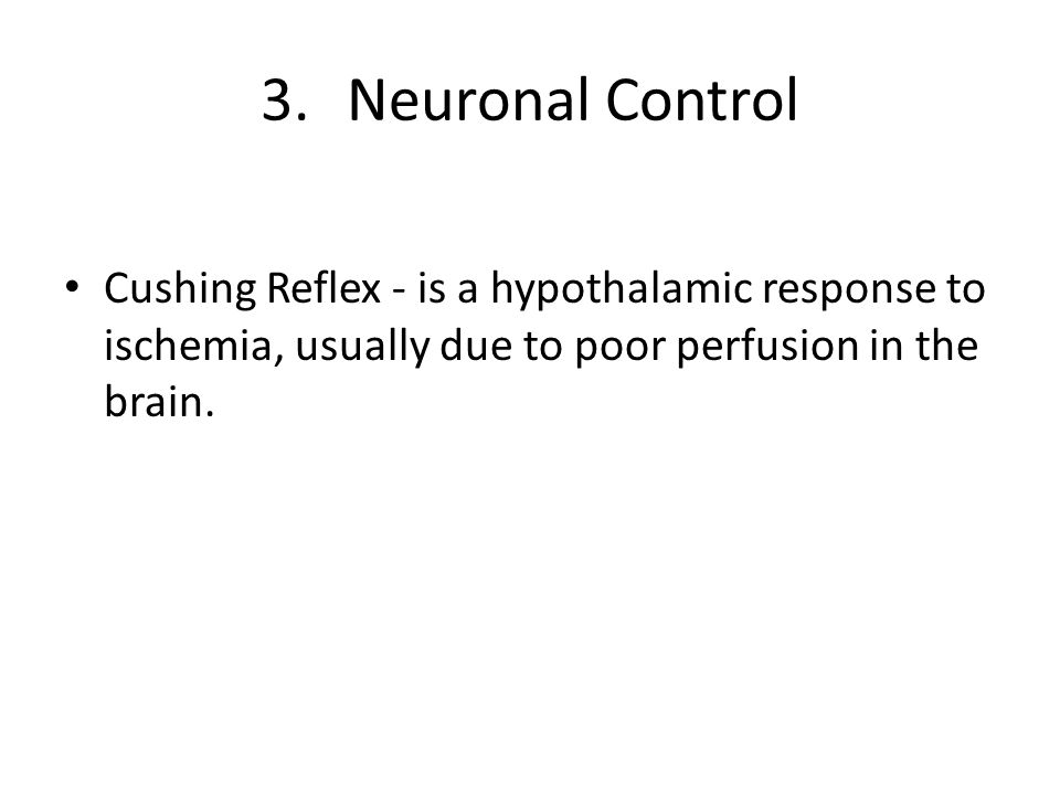 3.Neuronal Control Cushing Reflex - is a hypothalamic response to ischemia, usually due to poor perfusion in the brain.