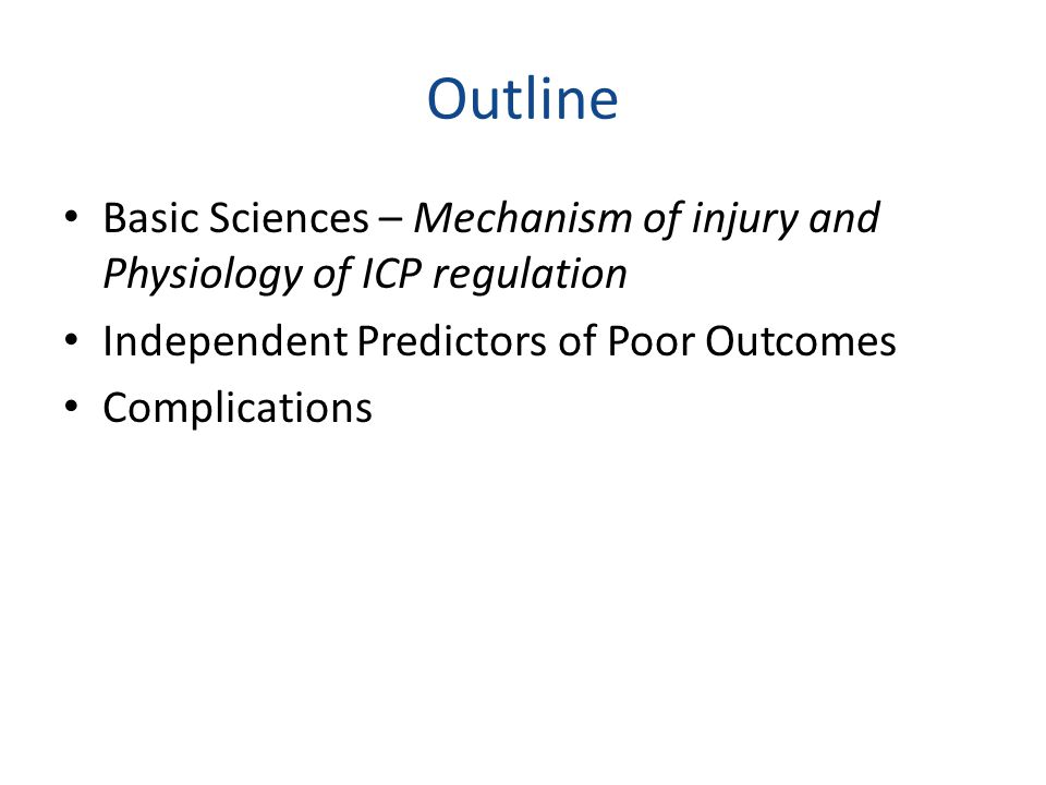 Outline Basic Sciences – Mechanism of injury and Physiology of ICP regulation Independent Predictors of Poor Outcomes Complications