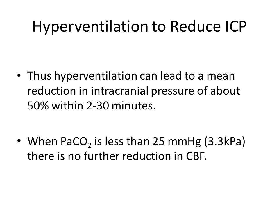 Hyperventilation to Reduce ICP Thus hyperventilation can lead to a mean reduction in intracranial pressure of about 50% within 2-30 minutes. When PaCO