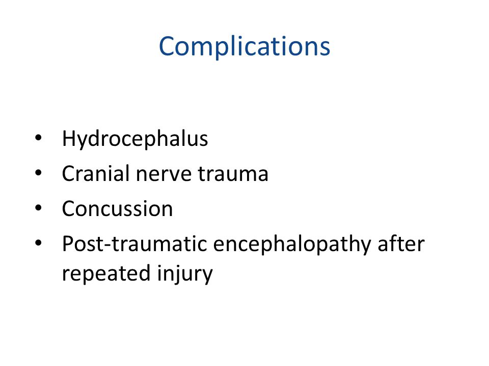Complications Hydrocephalus Cranial nerve trauma Concussion Post-traumatic encephalopathy after repeated injury