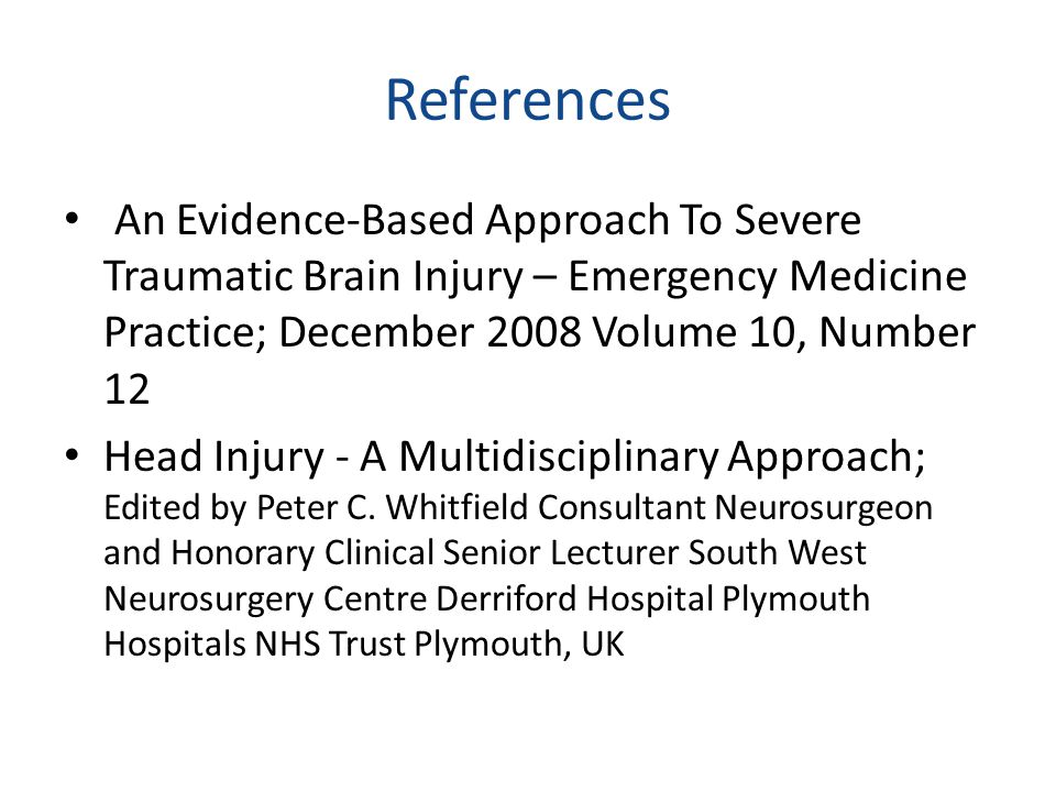 References An Evidence-Based Approach To Severe Traumatic Brain Injury – Emergency Medicine Practice; December 2008 Volume 10, Number 12 Head Injury -