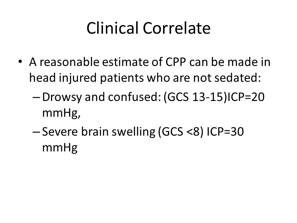 Clinical Correlate A reasonable estimate of CPP can be made in head injured patients who are not sedated: – Drowsy and confused: (GCS 13-15)ICP=20 mmH