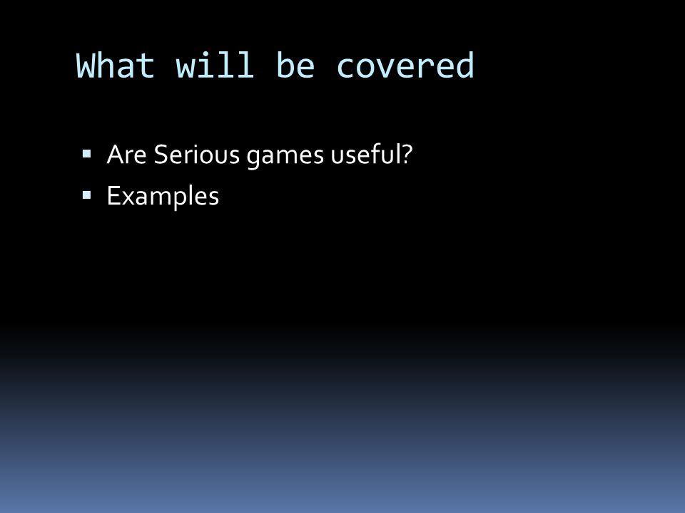 What will be covered  Are Serious games useful  Examples