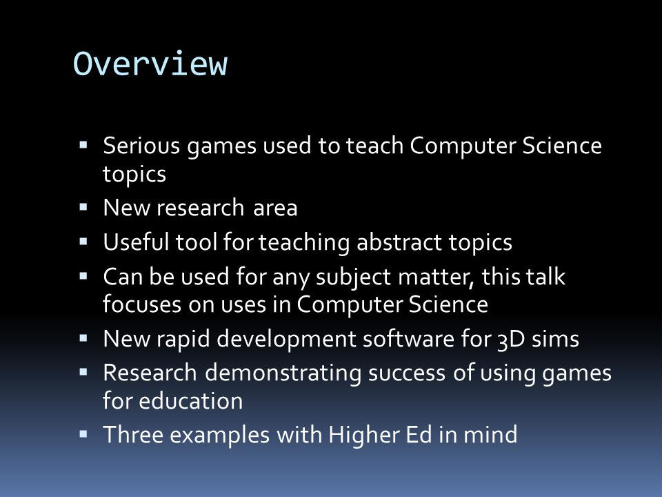 Overview  Serious games used to teach Computer Science topics  New research area  Useful tool for teaching abstract topics  Can be used for any subject matter, this talk focuses on uses in Computer Science  New rapid development software for 3D sims  Research demonstrating success of using games for education  Three examples with Higher Ed in mind