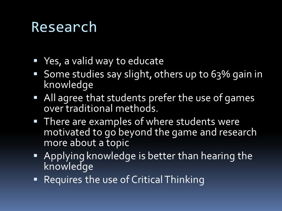 Research  Yes, a valid way to educate  Some studies say slight, others up to 63% gain in knowledge  All agree that students prefer the use of games over traditional methods.