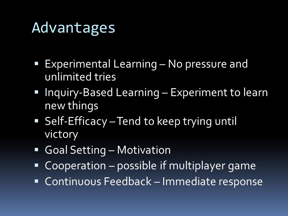 Advantages  Experimental Learning – No pressure and unlimited tries  Inquiry-Based Learning – Experiment to learn new things  Self-Efficacy – Tend to keep trying until victory  Goal Setting – Motivation  Cooperation – possible if multiplayer game  Continuous Feedback – Immediate response