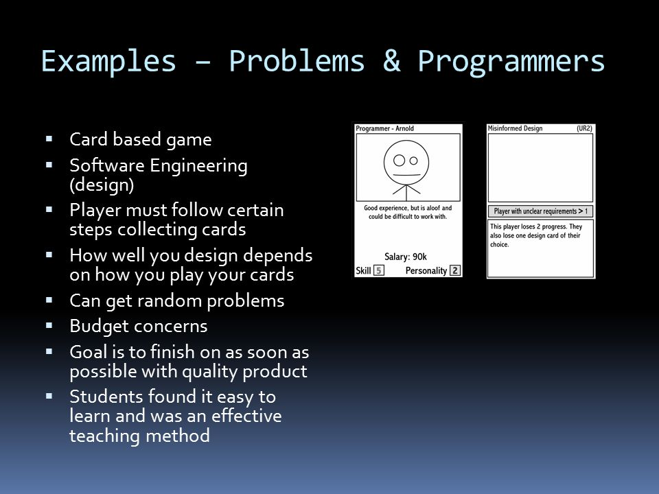 Examples – Problems & Programmers  Card based game  Software Engineering (design)  Player must follow certain steps collecting cards  How well you design depends on how you play your cards  Can get random problems  Budget concerns  Goal is to finish on as soon as possible with quality product  Students found it easy to learn and was an effective teaching method