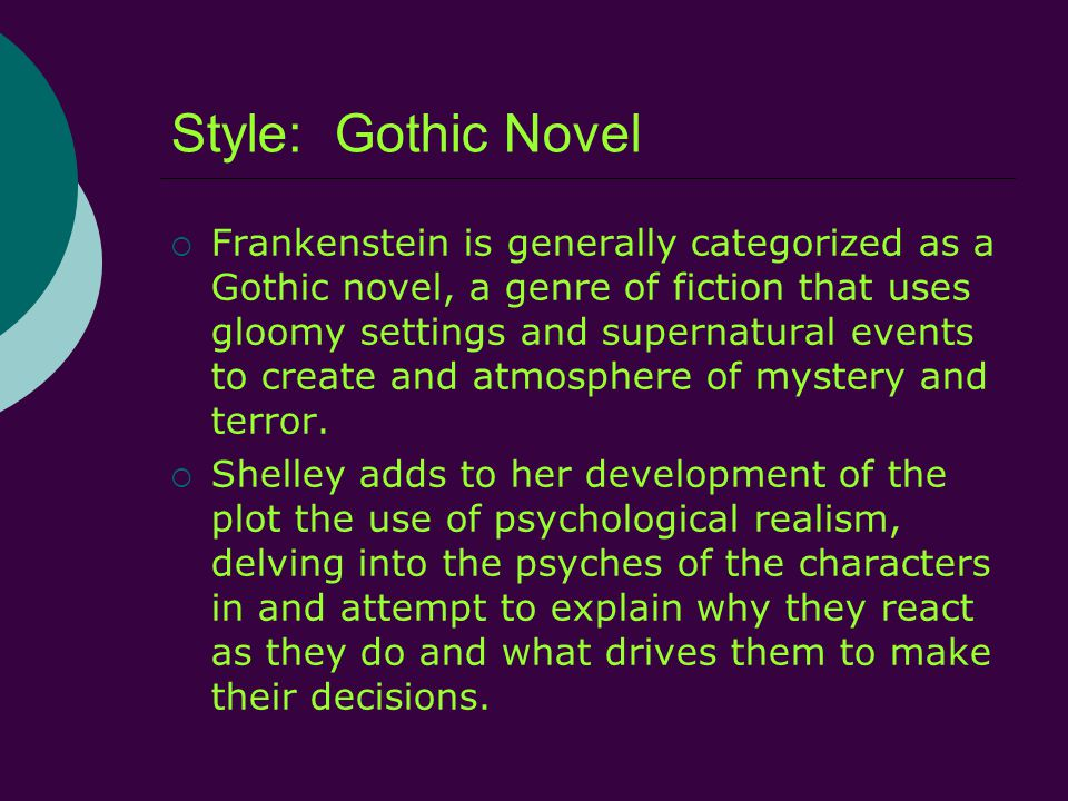 Style: Gothic Novel  Frankenstein is generally categorized as a Gothic novel, a genre of fiction that uses gloomy settings and supernatural events to create and atmosphere of mystery and terror.
