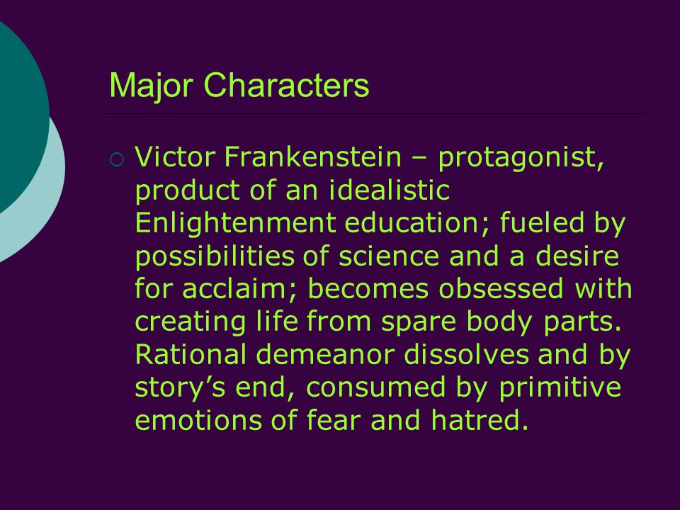 Major Characters  Victor Frankenstein – protagonist, product of an idealistic Enlightenment education; fueled by possibilities of science and a desire for acclaim; becomes obsessed with creating life from spare body parts.