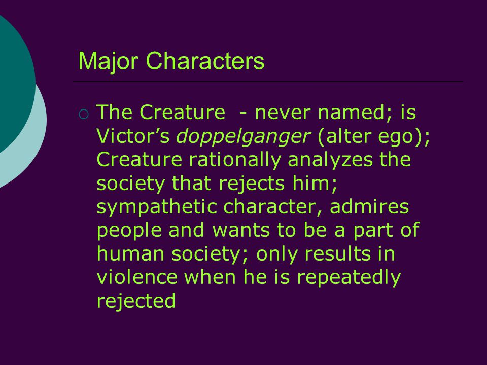 Major Characters  The Creature - never named; is Victor's doppelganger (alter ego); Creature rationally analyzes the society that rejects him; sympathetic character, admires people and wants to be a part of human society; only results in violence when he is repeatedly rejected