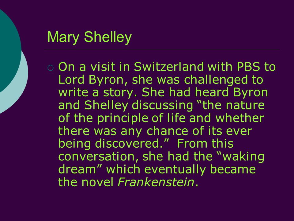 Mary Shelley  On a visit in Switzerland with PBS to Lord Byron, she was challenged to write a story.