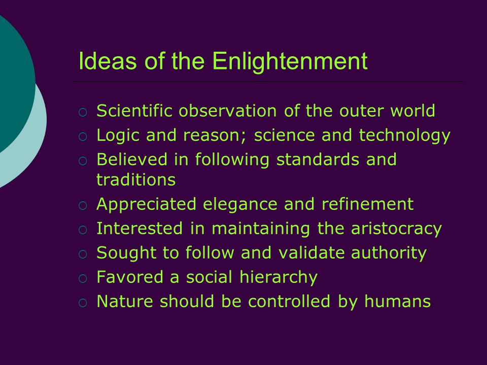 Ideas of the Enlightenment  Scientific observation of the outer world  Logic and reason; science and technology  Believed in following standards and traditions  Appreciated elegance and refinement  Interested in maintaining the aristocracy  Sought to follow and validate authority  Favored a social hierarchy  Nature should be controlled by humans