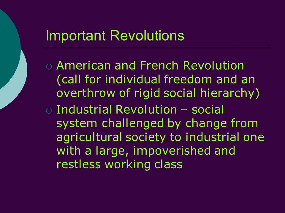 Important Revolutions  American and French Revolution (call for individual freedom and an overthrow of rigid social hierarchy)  Industrial Revolution – social system challenged by change from agricultural society to industrial one with a large, impoverished and restless working class