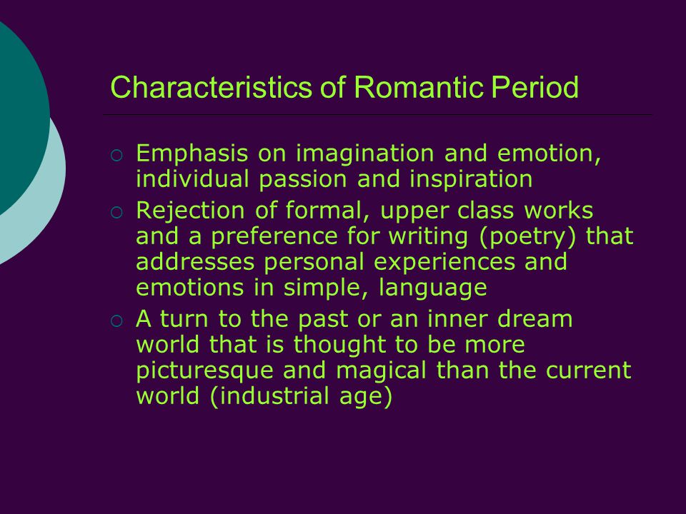 Characteristics of Romantic Period  Emphasis on imagination and emotion, individual passion and inspiration  Rejection of formal, upper class works and a preference for writing (poetry) that addresses personal experiences and emotions in simple, language  A turn to the past or an inner dream world that is thought to be more picturesque and magical than the current world (industrial age)